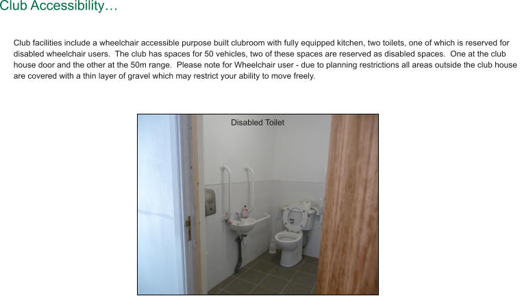 Club facilities include a wheelchair accessible purpose built clubroom with fully equipped kitchen, two toilets, one of which is reserved for disabled wheelchair users.  The club has spaces for 50 vehicles, two of these spaces are reserved as disabled spaces.  One at the club house door and the other at the 50m range.  Please note for Wheelchair user - due to planning restrictions all areas outside the club house are covered with a thin layer of gravel which may restrict your ability to move freely.  Club Accessibility… Disabled Toilet